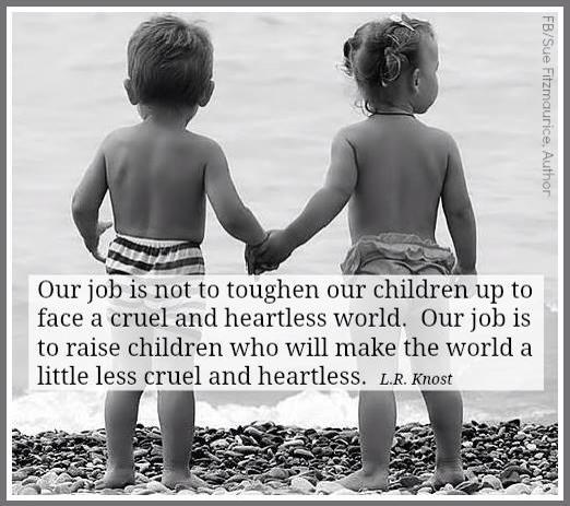 """Two toddlers stand on a rocky beach facing the water and way from the camera. Overlaid is a quote: """"Our job is not to toughen our children up to face a cruel and heartless world. Our job is to raise children who will make the world a little less cruel and heartless."""" —L. R. Knost"""