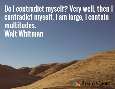 """Do I contradict myself? Very well then, I contradict myself, I am large, I contain multitudes."" —Walt Whitman"