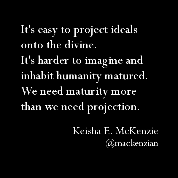 It's easy to project ideals onto the divine. It's harder to imagine and inhabit humanity matured. We need maturity more than we need projection. —Keisha E. McKenzie (@mackenzian)