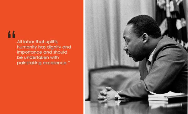 """""""All labor that uplifts humanity has dignity and importance and should be undertaken with painstaking excellence."""" —Martin Luther King, Jr."""