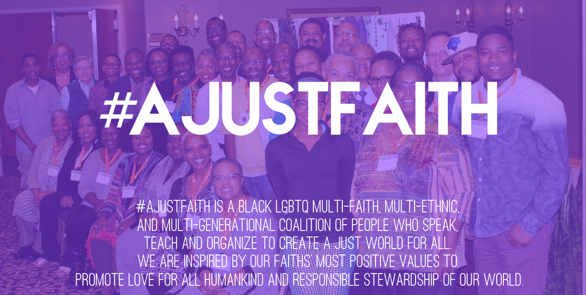 #AJustFaith is a black LGBTQ multi-faith, multi-ethnic, and multi-generational coalition of people who speak, teach and organize to create a just world for all. We are inspired by our faiths' most positive values to promote love for all humankind and responsible stewardship of our world.
