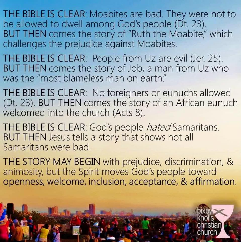 "Text meme: ""THE BIBLE IS CLEAR: Moabites are bad. They were not to be allowed to dwell among God's people (Dt. 23). BUT THEN comes the story of ""Ruth the Moabite,"" which challenges the prejudice against Moabites. THE BIBLE IS CLEAR: People from Uz are evil (Jer. 25). BUT THEN comes the story of Job, a man from Uz who was the ""most blameless man on earth."" THE BIBLE IS CLEAR: No foreigners or eunuchs allowed (Dt. 23). BUT THEN comes the story of an African eunuch welcomed into the church (Acts 8). THE BIBLE IS CLEAR: God's people _hated_ Samaritans. BUT THEN Jesus tells a story that shows not all Samaritans were bad. THE STORY MAY BEGIN with prejudice, discrimination, & animosity, but the Spirit moves God's people towards openness, welcome, inclusion, acceptance, & affirmation."" —Bixby Knolls Christian Church"