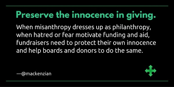 """Preserve the innocence in giving. When misanthropy dresses up as philanthropy, when hatred or fear motivate funding or aid, fundraisers need to protect their own innocence and help boards and donors to do the same."" —@mackenzian"
