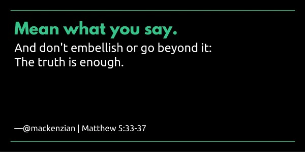 """Mean what you say. And don't embellish or go beyond it. The truth is enough."" —@mackenzian 