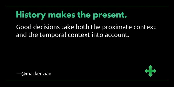 """History makes the present. Good decisions take both the proximate context and the temporal context into account."" —@mackenzian"