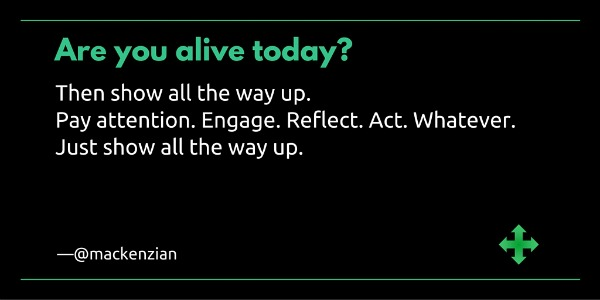 """Are you alive today? Then show all the way up. Pay attention. Engage. Reflect. Act. Whatever. Just show all the way up."" —@mackenzian"