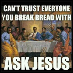 """Can't trust everyone you break bread with. Ask Jesus."""
