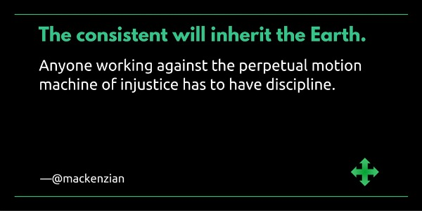 """The consistent will inherit the Earth. Anyone working against the perpetual motion machine of injustice has to have discipline."" —@mackenzian"