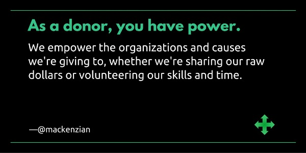 """As a donor, you have power. We empower the organizations and causes we're giving to, whether we're sharing our raw dollars or volunteering our skills and time."" —@mackenzian"