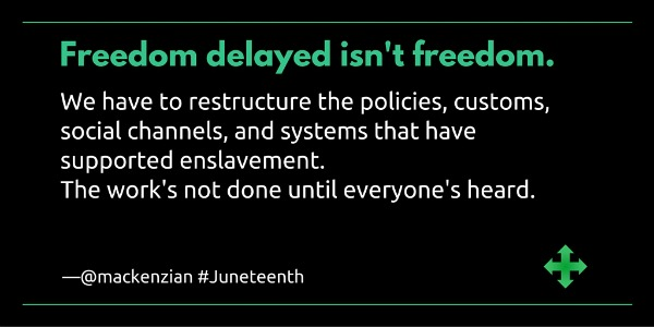 "Freedom delayed isn't freedom. We have to restructure the policies, customs, social channels, and systems that have supported enslavement. The work's not done until everyone's heard. "" —@mackenzian"