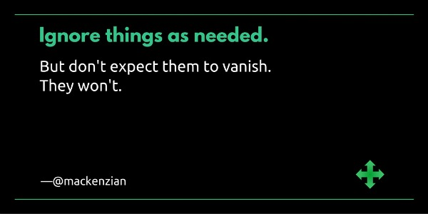 Ignore things as needed. But don't expect them to vanish. They won't. —@mackenzian