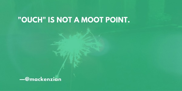 """'Ouch' is not a moot point."" —@mackenzian"