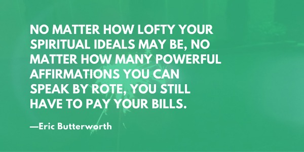 """No matter how lofty your spiritual ideals may be, no matter how many powerful affirmations of Truth you can speak by rote, you still have to pay your bills."" —Eric Butterworth"