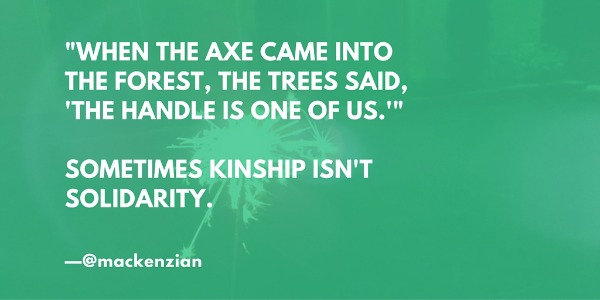 """'When the axe came into the forest, the trees said, ""The handle is one of us""' Sometimes kinship isn't solidarity."" —@mackenzian"