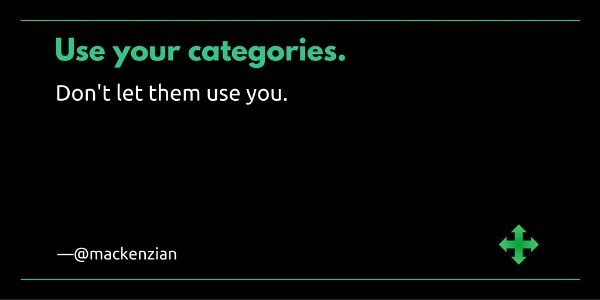 """Use your categories. Don't let them use you."" —@mackenzian"