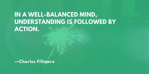 """In a well-balanced mind, understanding is followed by action."" —Charles Fillmore"