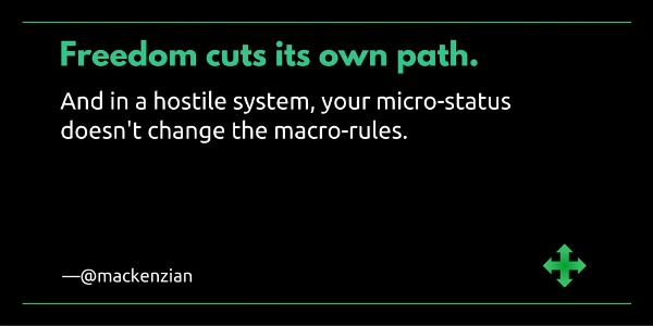 """Freedom cuts its own path. And in a hostial system, your micro-status does not change the macro-rules."" —@mackenzian"