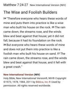 "Matthew 7:24-27 (New International Version [NIV]): The Wise and Foolish Builders: (24) ""Therefore everyone who hears these words of mine and puts them into practice is like a wise man who build his house on the rock. (25) The rain came down, the streams rose, and the winds blew and beat against that house; yet it did not fall, because it had its foundation on the rock. (26) But everyone who hears these words of mine and does not put them into practice is like a foolish man who built his house on sand. (27) The rain came down, the streams rose, and the winds blew and beat against that house, and it fell with a great crash."" [New International Version (NIV) Holy Bible, New International Version, NIV Copyright 1973,, 1978, 1984, 2011 by Biblica, Inc [Used by persmission. All rights reserved worldwide."
