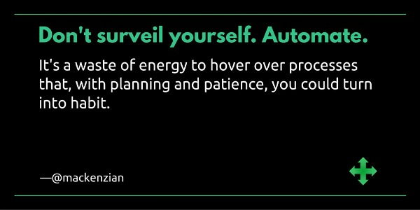 """Don't surveil yourself. Automate. It's a waste of energy to hover over processes that, with planning and patience, you could turn into habit."" —@mackenzian"