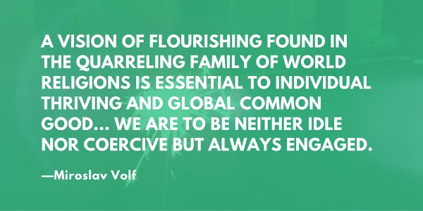 """A vision of flourishing found in the quarreling family of world religions is essential to individual thriving and global common good... We are to be neither idle nor coercive but always engaged."" —Miroslav Volf"