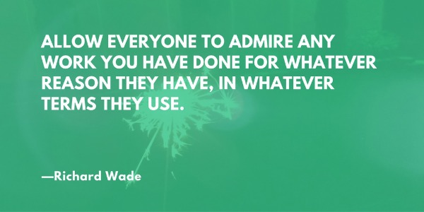 """Allow everyone to admire any work you have done for whatever reason they have, in whatever terms they use."" —Richard Wade"