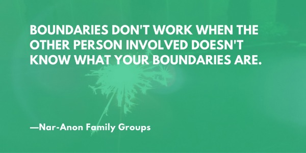 """Boundaries don't work when the other person involved doesn't know what your boundaries are."" —Nar-Anon Family Groups"