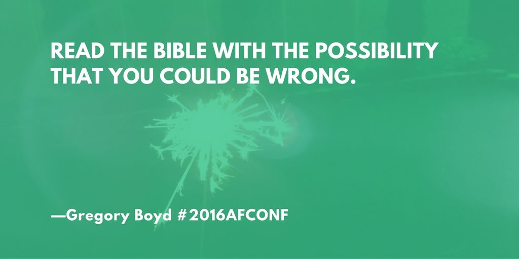 """Read the Bible with the possibility that you could be wrong."" --Gregory Boyd #2016AFCONF"