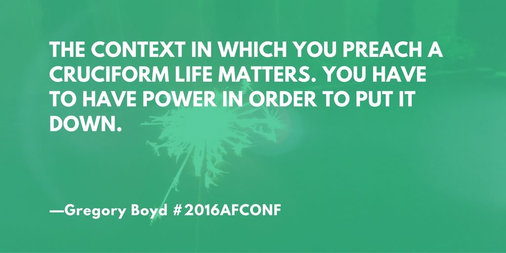 """The context in which you preach a cruciform life matters. You have to have power in order to put it down."" --Gregory Boyd #2016AFConf"
