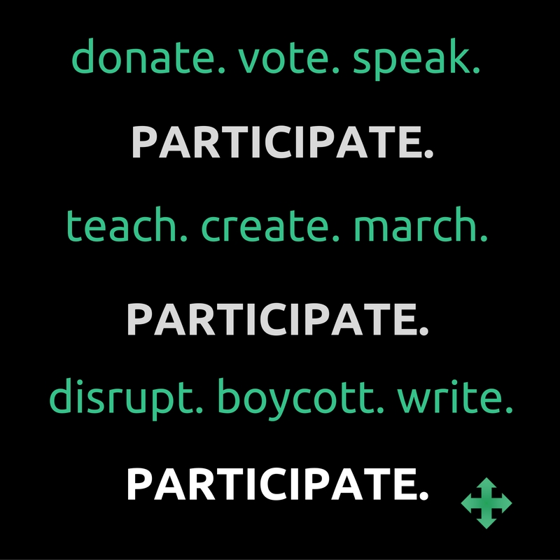 donate. vote. speak. PARTiCIPATE. teach. create. march. PARTICIPATE. disrupt. boycott. write. PARTICIPATE. --@mackenzian