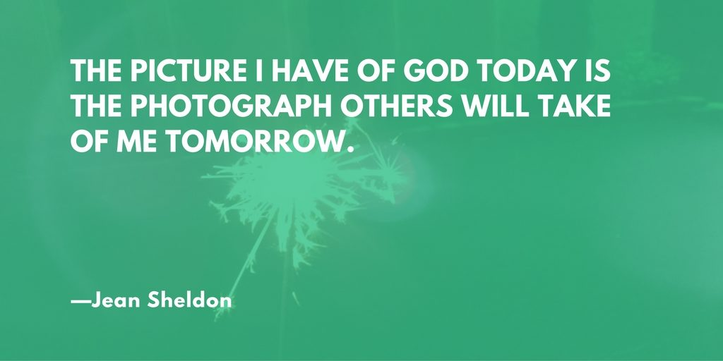 """The picture I have of God today is the photograph others will take of me tomorrow"" --Jean Sheldon"