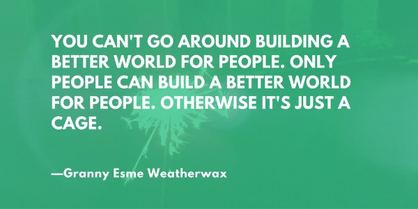 """""""You can't go around building a better world for people. Only people can build a better world for people. Only people can build a better world for people. Otherwise it's just a cage."""" —Terry Pratchett, Witches Abroad"""