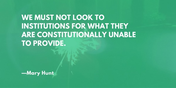We must not look to institutions for what they are constitutionally unable to provide.—Mary Hunt