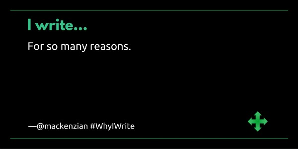 I write...for so many reasons. —@mackenzian #WhyIWrite