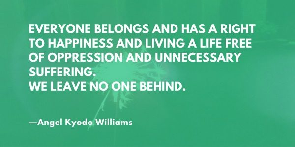 Everyone belongs and has a right to happiness and living a life free of oppression and unnecessary suffering. We leave no one behind. —Angel Kyodo Williams