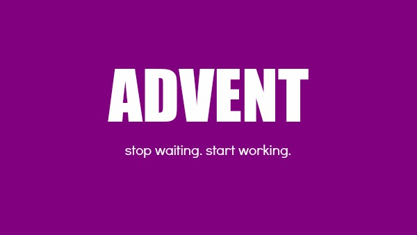Advent: Stop waiting. Start working.