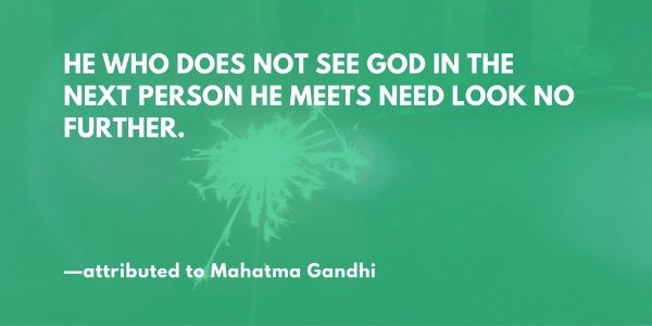 He who does not see God in the eyes of the next person he meets need look no further. —attributed to Gandhi