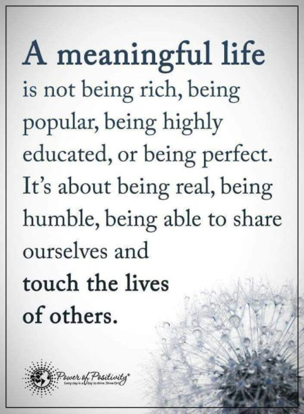 A meaningful life is not being rich, being popular, being highly educated, or being perfect. It's about being real, being humble, being able to share ourselves, and touch the lives of others.