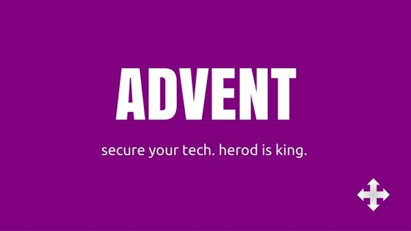 Advent: Secure your tech. Herod is king.