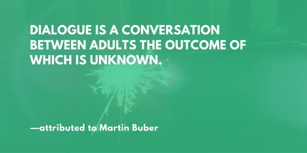 Dialogue is a conversation between adults the outcome of which is unknown. —attributed to Martin Buber