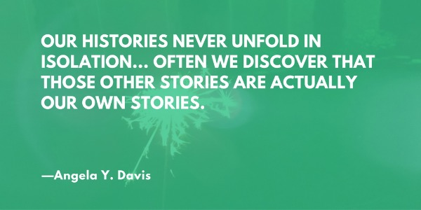 Our histories never unfold in isolation... Often we discover that those other stories are actually our own stories. —Angela Y. Davis