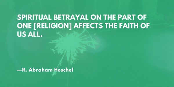Spiritual betrayal on the part of one [religion] affects the faith of us all. —R. Abraham Heschel