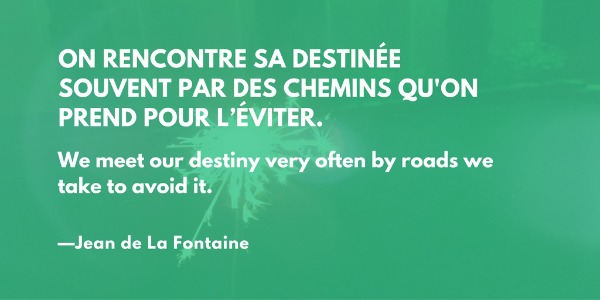 On rencontre sa destinée Souvent par des chemins qu'on prend pour l'éviter. (We meet our destiny very often by roads we take to avoid it.) —Jean de La Fontaine