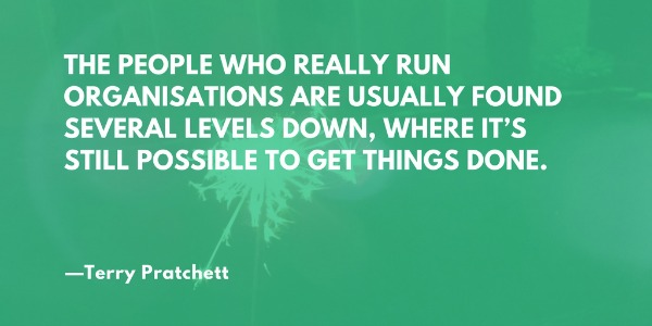 The people who really run organizations are usually several levels down, where it's still possible to get things done. —Terry Pratchett