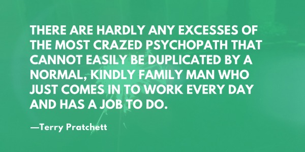 There are hardly any excesses of the most crazed psychopath that cannot be easily duplicated by a normal, kindly family man who just comes in to work every day and has a job to do. —Terry Pratchett