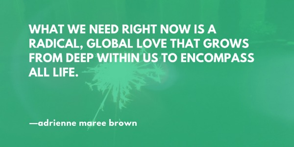 What we need right now is a radical, global love that grows from deep within us to encompass all life.—adrienne maree brown