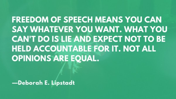 Freedom of speech means you can say whatever you want. What you can't do is lie and expect not to be held accountable for it. Not all opinions are equal. --Deborah E. Lipstadt