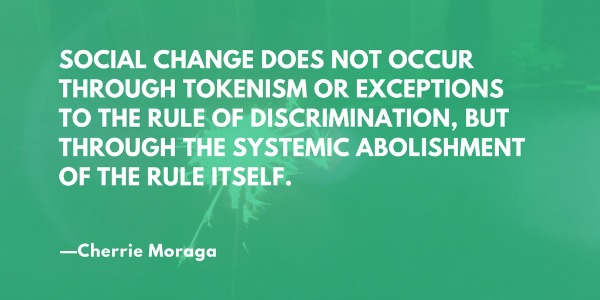 Social change does not occur through tokenism or exceptions to the rule of discrimination, but through the systemic abolishment of the rule itself. —Cherrie Moraga