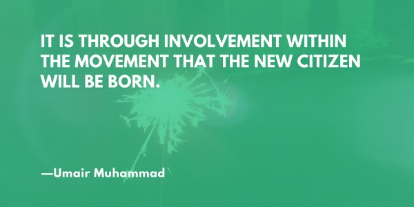 It is through involvement within the movement that the new citizen will be born. —Umair Muhammad