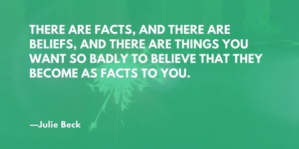 There are facts, and there are beliefs, and there are things you want so badly to believe that they become as facts to you. —Julie Beck