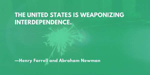 The United States is weaponizing interdependence. —Henry Farrell and Abraham Newman